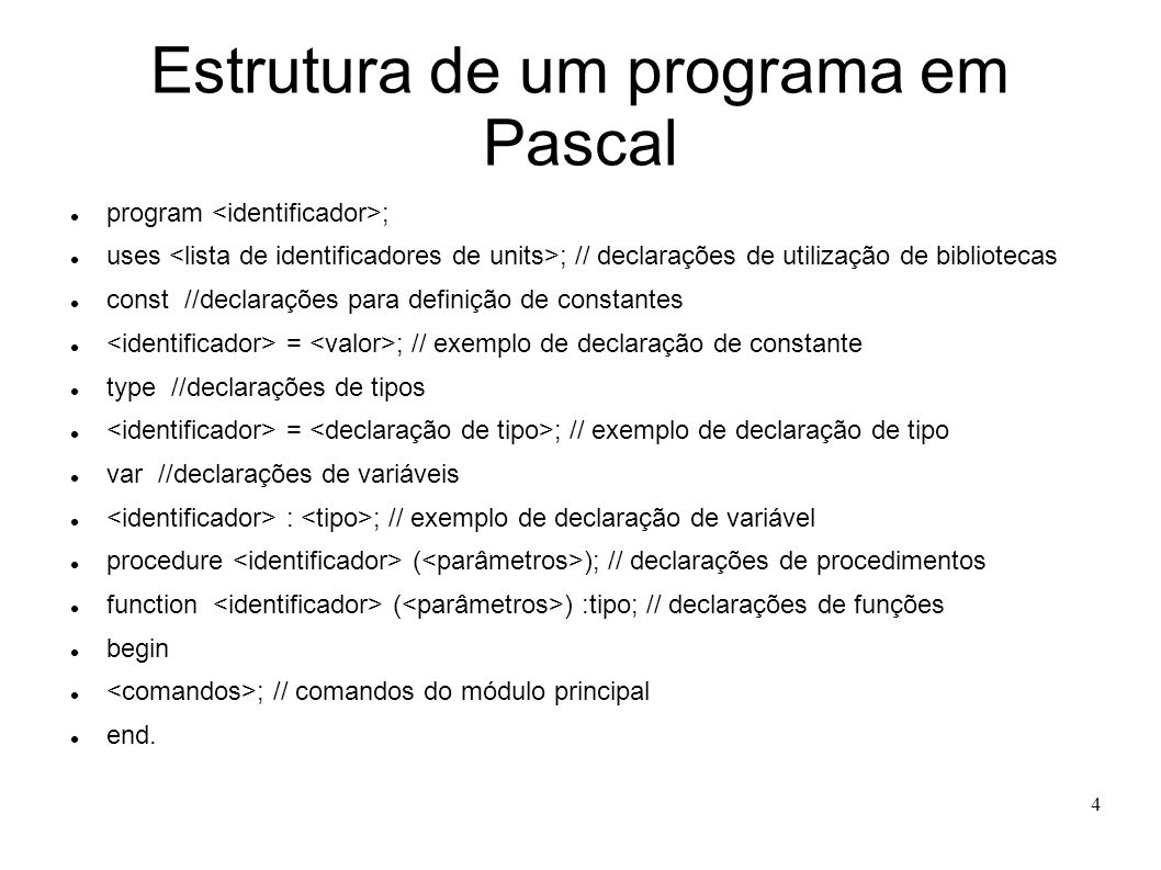4 Estrutura de um programa em Pascal program ; uses ; // declarações de utilização de bibliotecas const //declarações para definição de constantes = ;