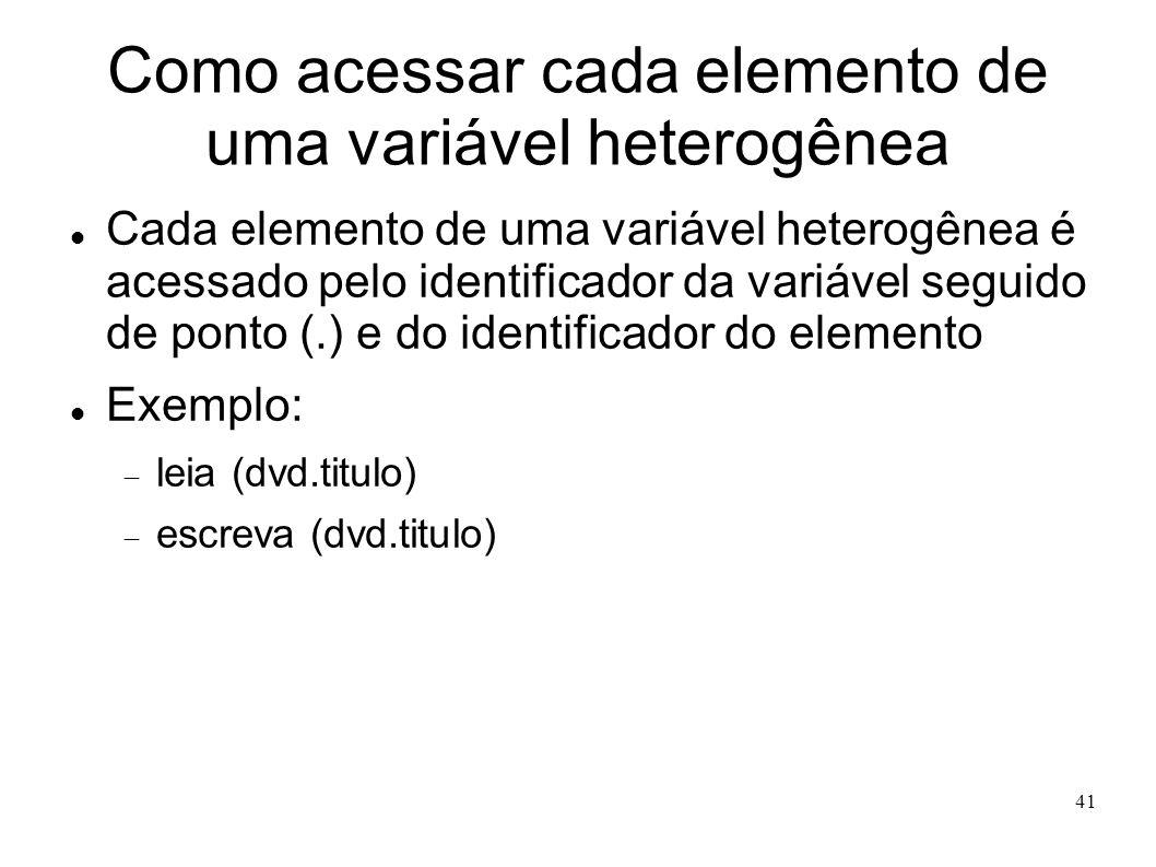 41 Como acessar cada elemento de uma variável heterogênea Cada elemento de uma variável heterogênea é acessado pelo identificador da variável seguido