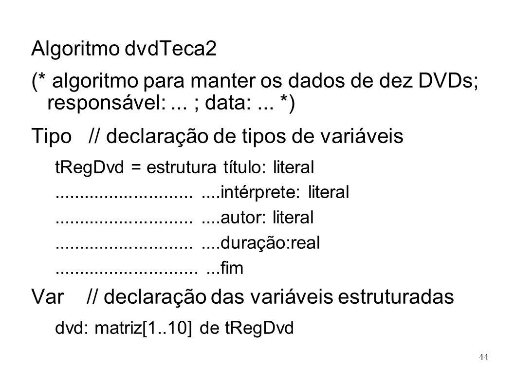 44 Algoritmo dvdTeca2 (* algoritmo para manter os dados de dez DVDs; responsável:... ; data:... *) Tipo // declaração de tipos de variáveis tRegDvd =