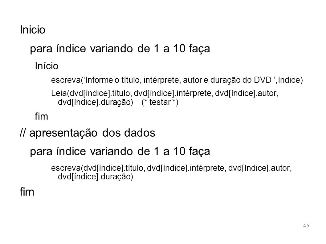 45 Inicio para índice variando de 1 a 10 faça Início escreva(Informe o título, intérprete, autor e duração do DVD,índice) Leia(dvd[índice].título, dvd