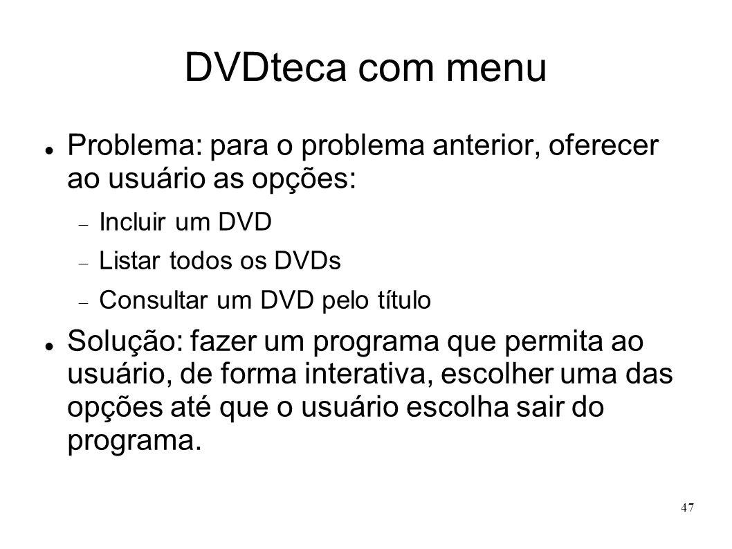 47 DVDteca com menu Problema: para o problema anterior, oferecer ao usuário as opções: Incluir um DVD Listar todos os DVDs Consultar um DVD pelo títul