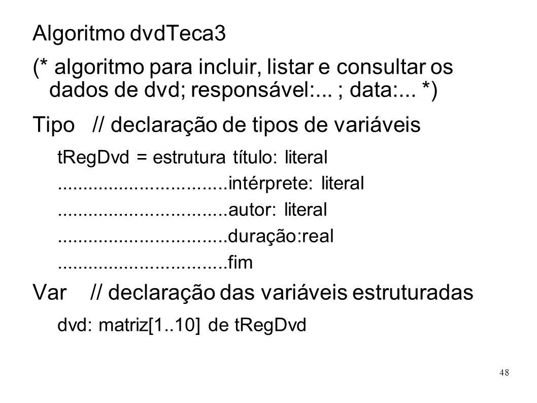 48 Algoritmo dvdTeca3 (* algoritmo para incluir, listar e consultar os dados de dvd; responsável:... ; data:... *) Tipo // declaração de tipos de vari