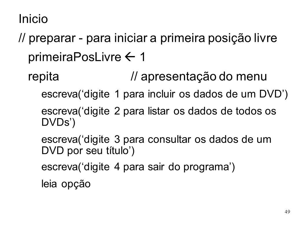 49 Inicio // preparar - para iniciar a primeira posição livre primeiraPosLivre 1 repita // apresentação do menu escreva(digite 1 para incluir os dados