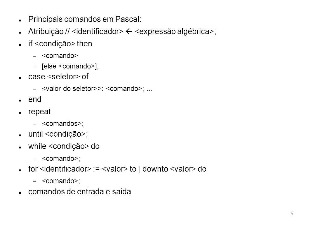 5 Principais comandos em Pascal: Atribuição // ; if then [else ]; case of >: ;... end repeat ; until ; while do ; for := to | downto do ; comandos de