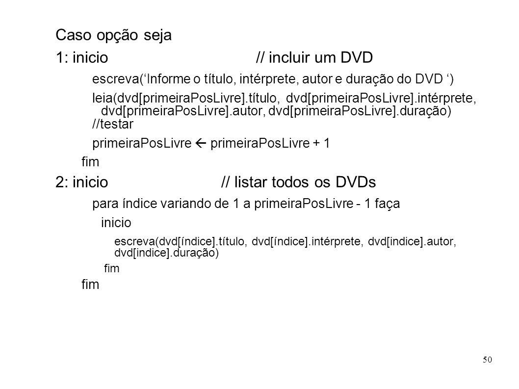 50 Caso opção seja 1: inicio // incluir um DVD escreva(Informe o título, intérprete, autor e duração do DVD ) leia(dvd[primeiraPosLivre].título, dvd[p