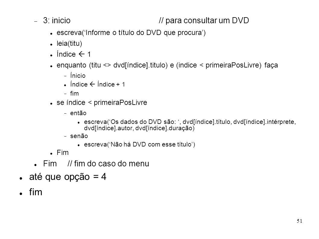 51 3: inicio // para consultar um DVD escreva(Informe o título do DVD que procura) leia(titu) Índice 1 enquanto (titu <> dvd[índice].titulo) e (indice