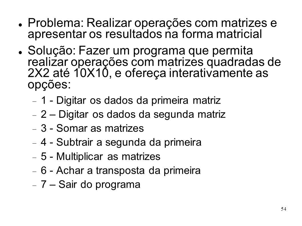 54 Problema: Realizar operações com matrizes e apresentar os resultados na forma matricial Solução: Fazer um programa que permita realizar operações c