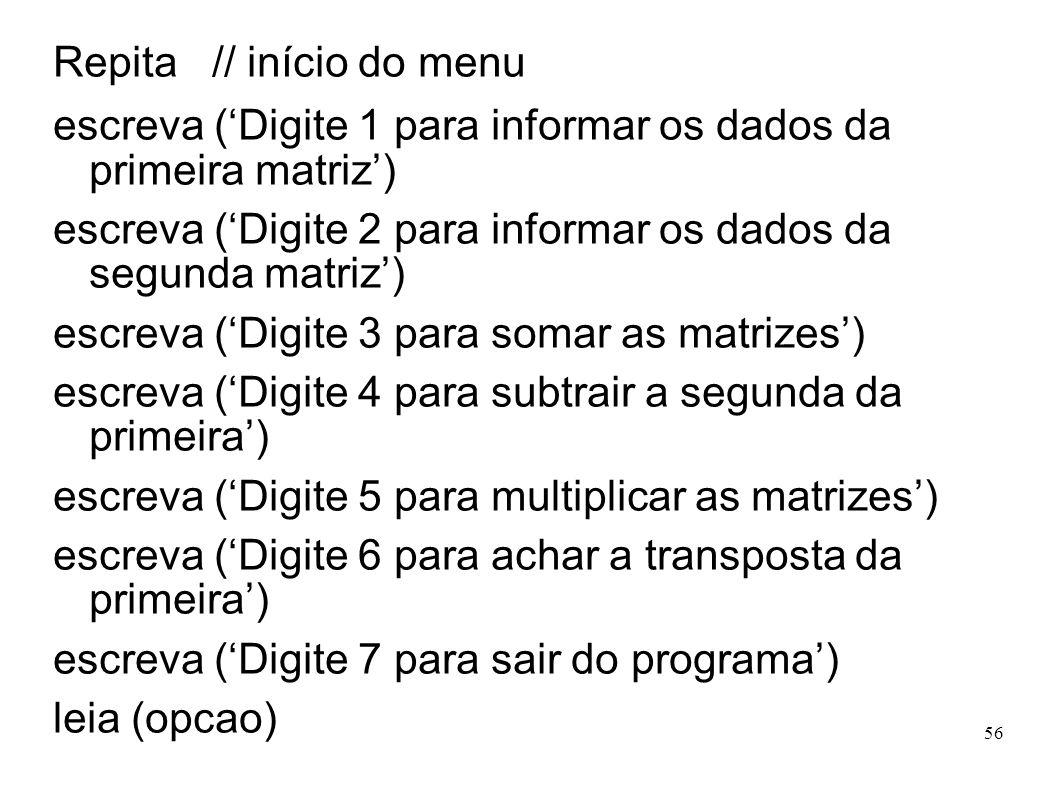 56 Repita // início do menu escreva (Digite 1 para informar os dados da primeira matriz) escreva (Digite 2 para informar os dados da segunda matriz) e