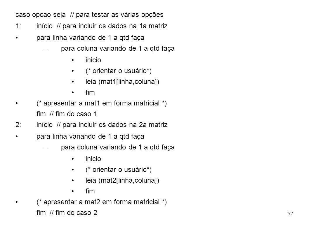 57 caso opcao seja // para testar as várias opções 1: início // para incluir os dados na 1a matriz para linha variando de 1 a qtd faça – para coluna v