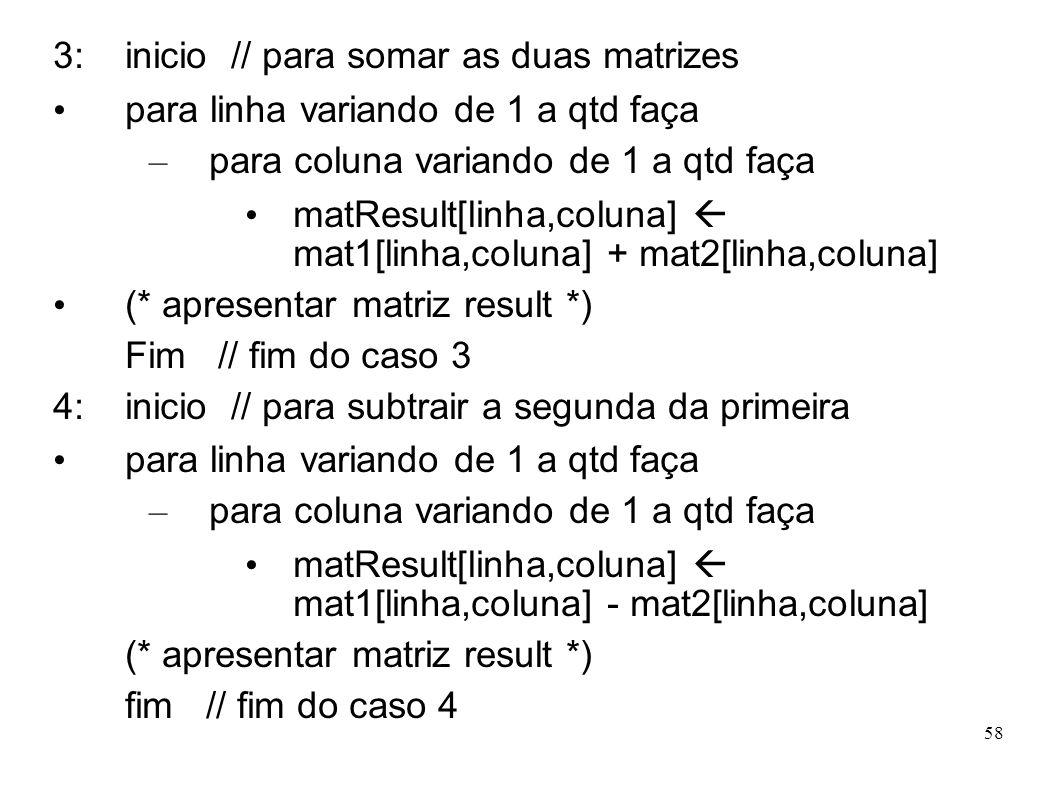 58 3: inicio // para somar as duas matrizes para linha variando de 1 a qtd faça – para coluna variando de 1 a qtd faça matResult[linha,coluna] mat1[li