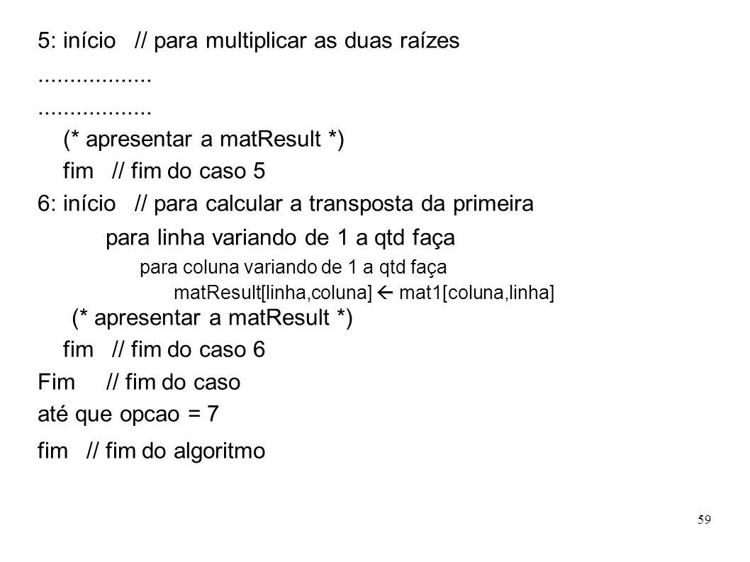 59 5: início // para multiplicar as duas raízes.................. (* apresentar a matResult *) fim // fim do caso 5 6: início // para calcular a trans
