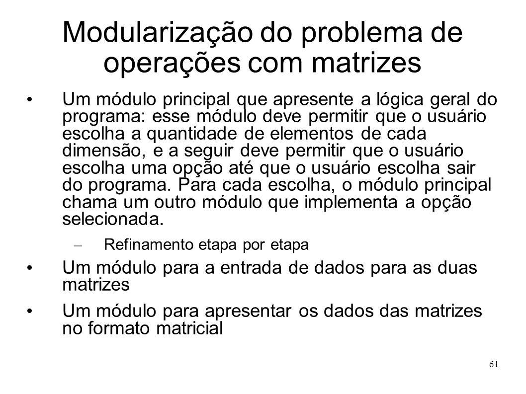 61 Modularização do problema de operações com matrizes Um módulo principal que apresente a lógica geral do programa: esse módulo deve permitir que o u