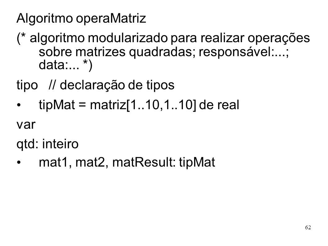 62 Algoritmo operaMatriz (* algoritmo modularizado para realizar operações sobre matrizes quadradas; responsável:...; data:... *) tipo // declaração d