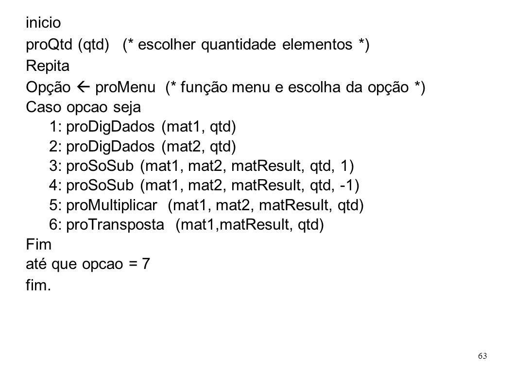 63 inicio proQtd (qtd) (* escolher quantidade elementos *) Repita Opção proMenu (* função menu e escolha da opção *) Caso opcao seja 1: proDigDados (m