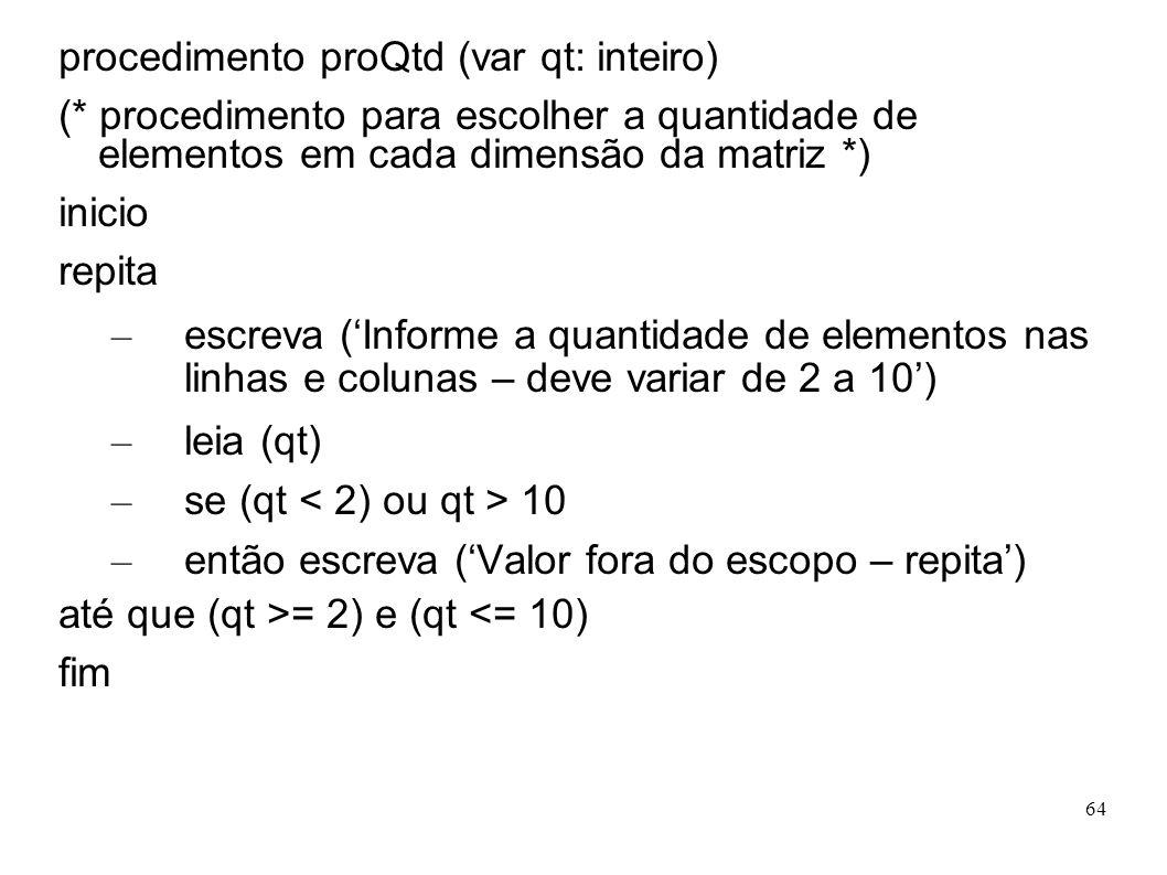 64 procedimento proQtd (var qt: inteiro) (* procedimento para escolher a quantidade de elementos em cada dimensão da matriz *) inicio repita – escreva