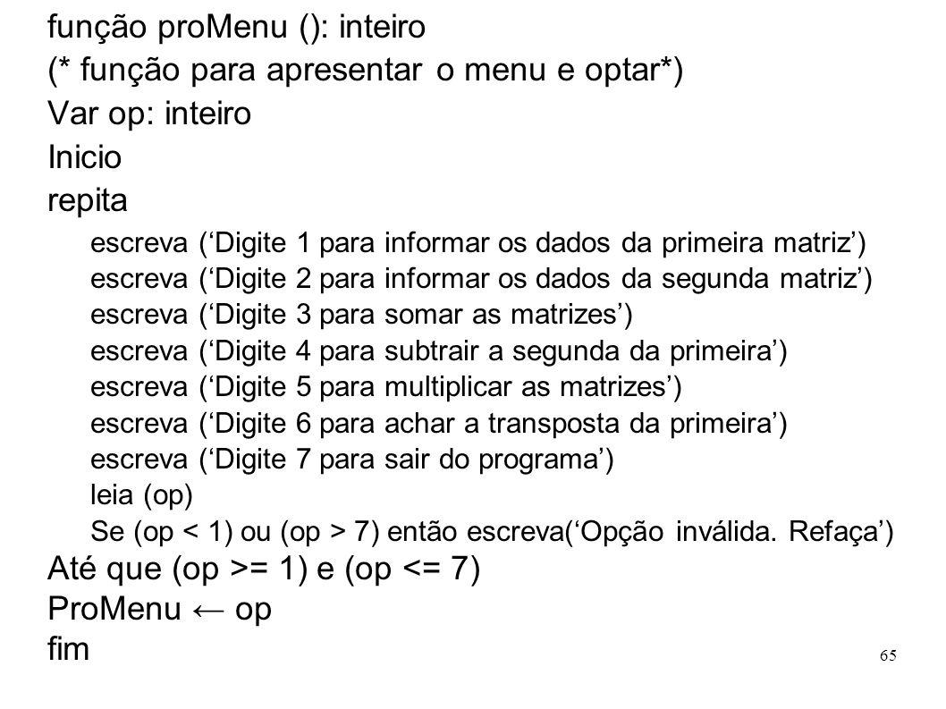 65 função proMenu (): inteiro (* função para apresentar o menu e optar*) Var op: inteiro Inicio repita escreva (Digite 1 para informar os dados da pri