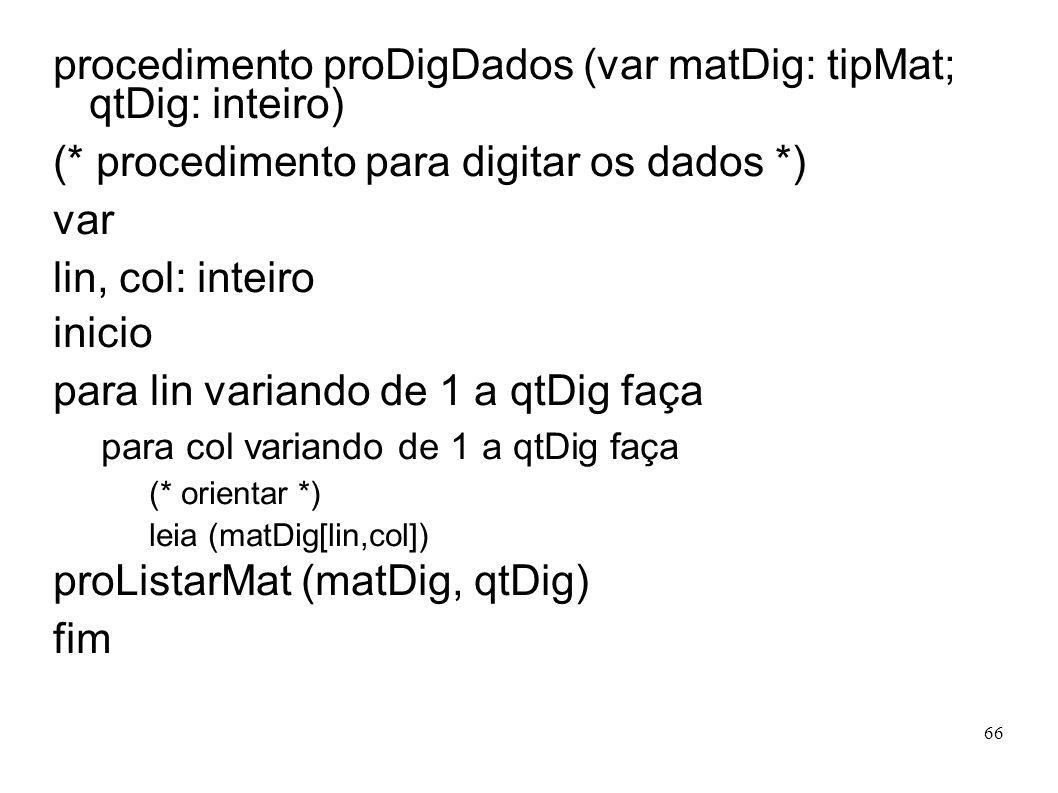 66 procedimento proDigDados (var matDig: tipMat; qtDig: inteiro) (* procedimento para digitar os dados *) var lin, col: inteiro inicio para lin varian