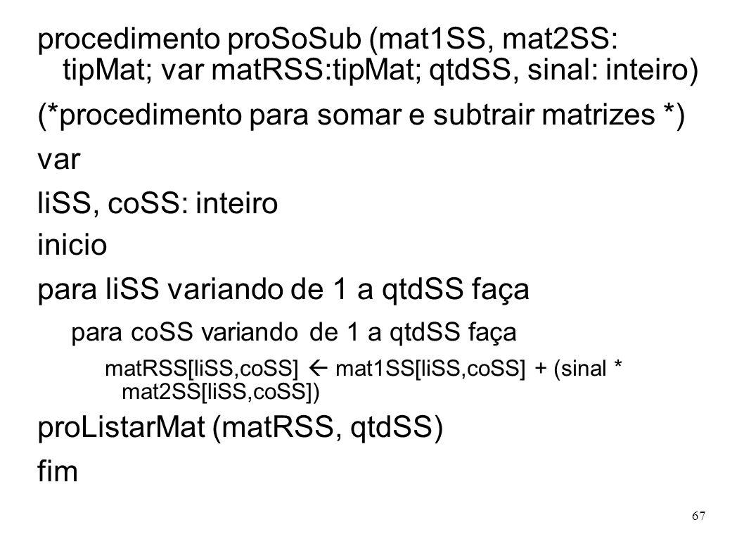 67 procedimento proSoSub (mat1SS, mat2SS: tipMat; var matRSS:tipMat; qtdSS, sinal: inteiro) (*procedimento para somar e subtrair matrizes *) var liSS,