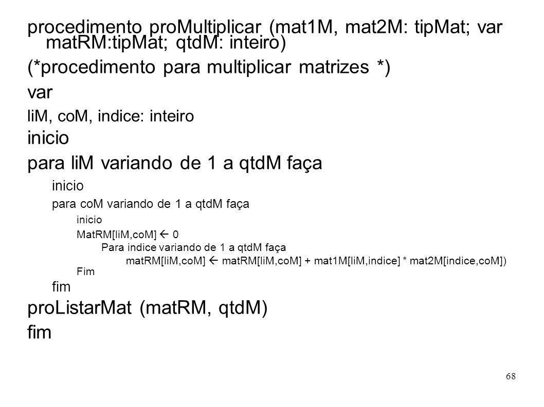 68 procedimento proMultiplicar (mat1M, mat2M: tipMat; var matRM:tipMat; qtdM: inteiro) (*procedimento para multiplicar matrizes *) var liM, coM, indic