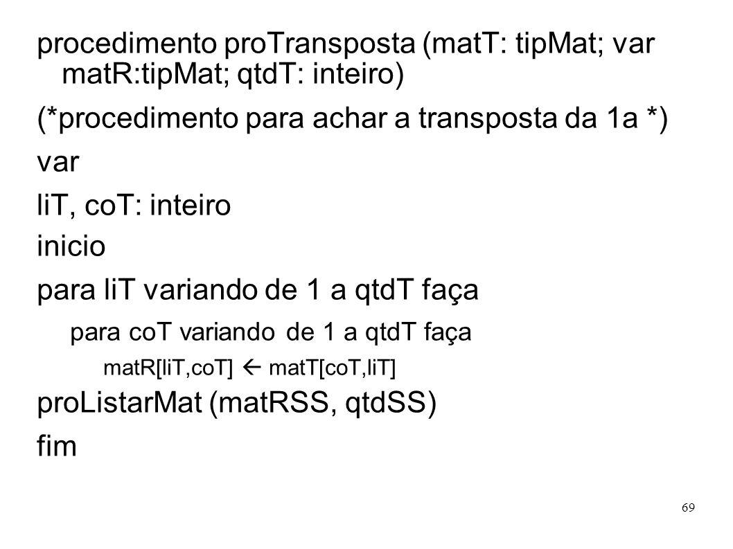 69 procedimento proTransposta (matT: tipMat; var matR:tipMat; qtdT: inteiro) (*procedimento para achar a transposta da 1a *) var liT, coT: inteiro ini