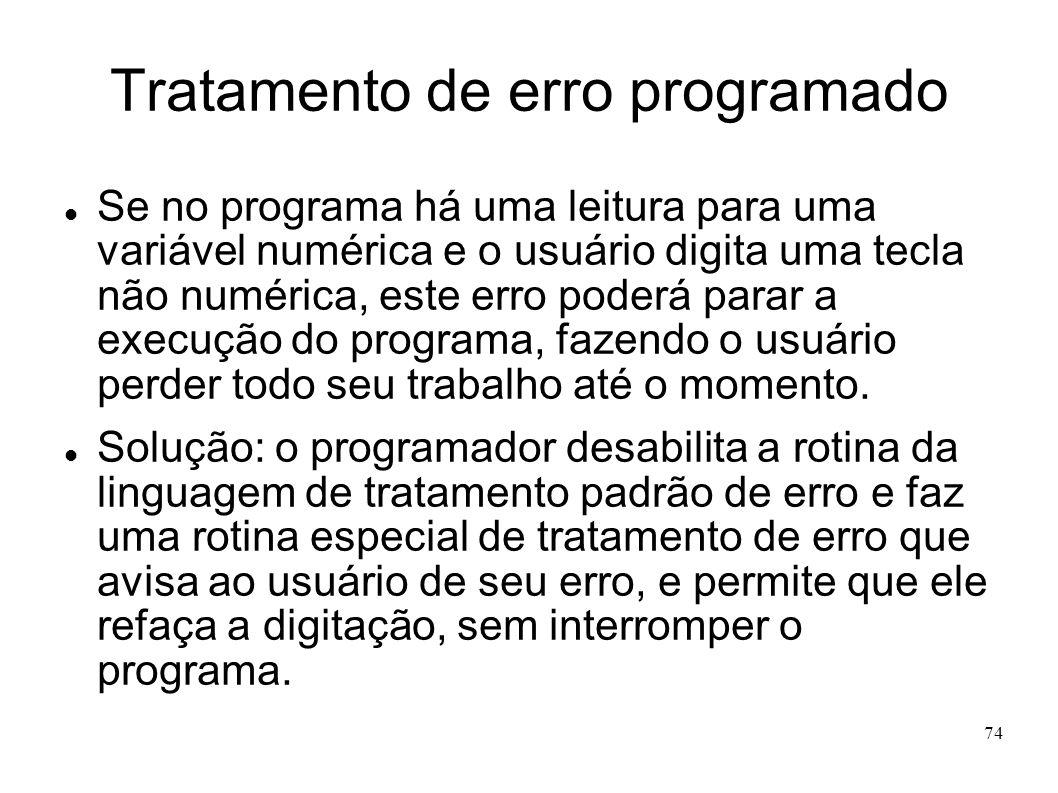 74 Tratamento de erro programado Se no programa há uma leitura para uma variável numérica e o usuário digita uma tecla não numérica, este erro poderá