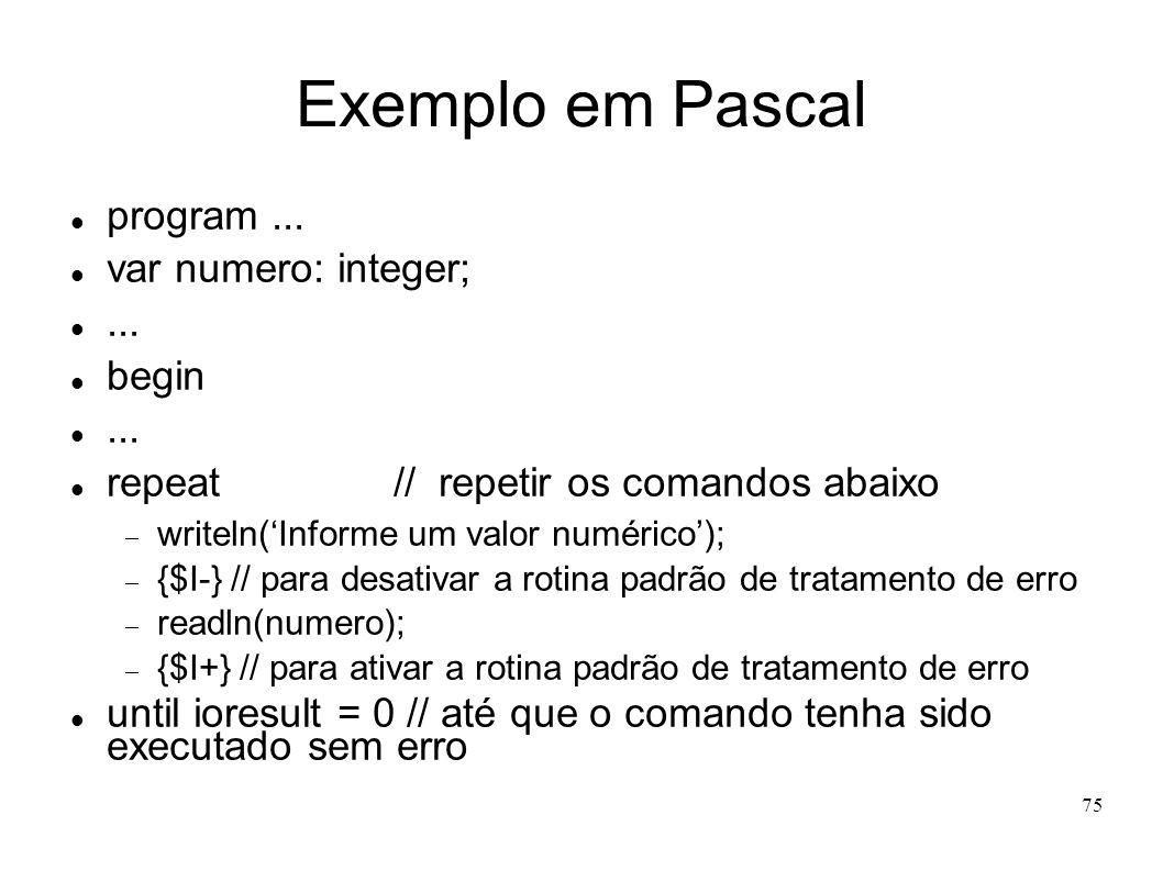 75 Exemplo em Pascal program... var numero: integer;... begin... repeat // repetir os comandos abaixo writeln(Informe um valor numérico); {$I-} // par