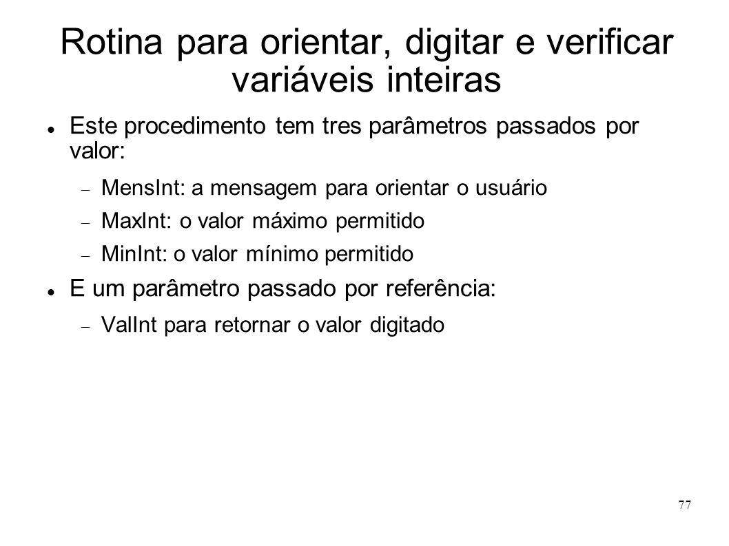 77 Rotina para orientar, digitar e verificar variáveis inteiras Este procedimento tem tres parâmetros passados por valor: MensInt: a mensagem para ori