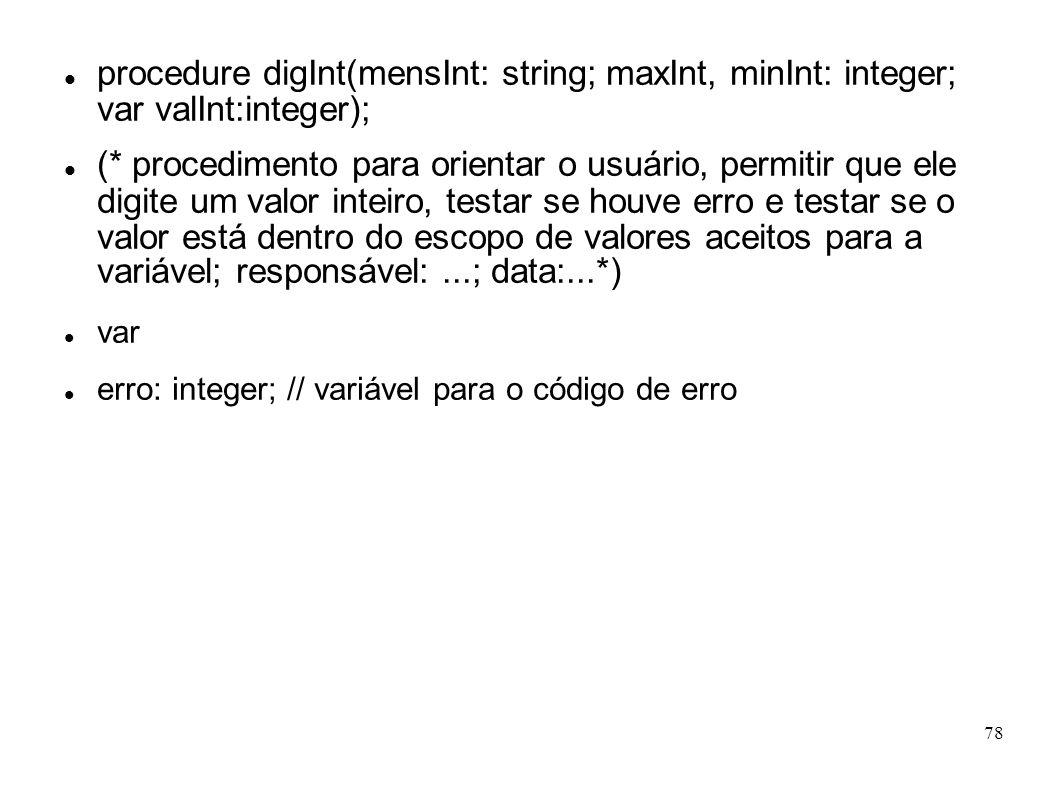 78 procedure digInt(mensInt: string; maxInt, minInt: integer; var valInt:integer); (* procedimento para orientar o usuário, permitir que ele digite um
