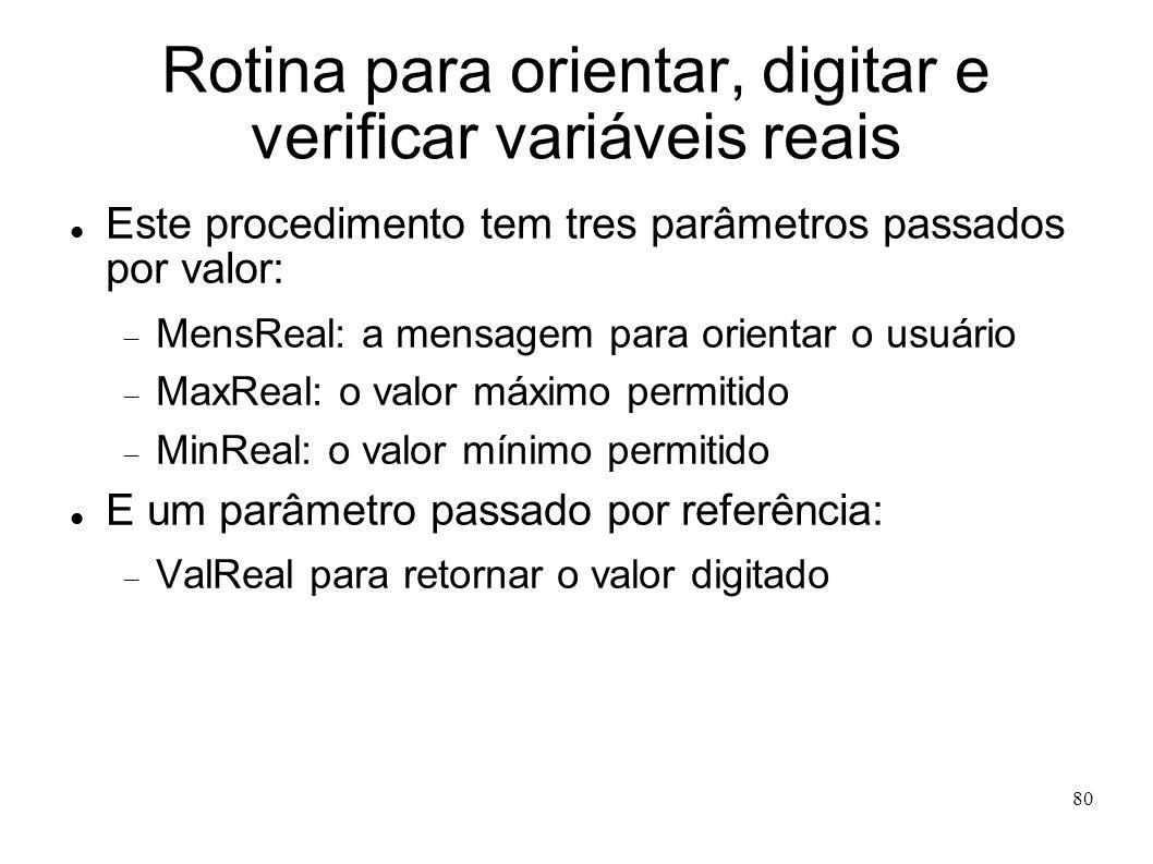 80 Rotina para orientar, digitar e verificar variáveis reais Este procedimento tem tres parâmetros passados por valor: MensReal: a mensagem para orien