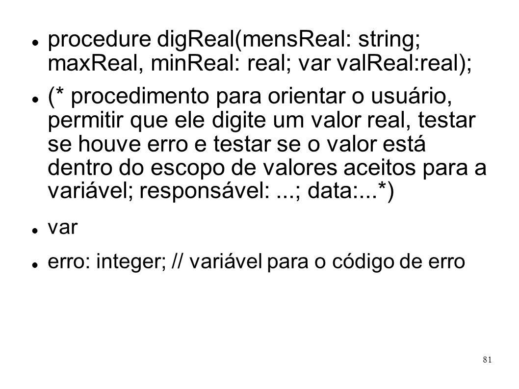 81 procedure digReal(mensReal: string; maxReal, minReal: real; var valReal:real); (* procedimento para orientar o usuário, permitir que ele digite um