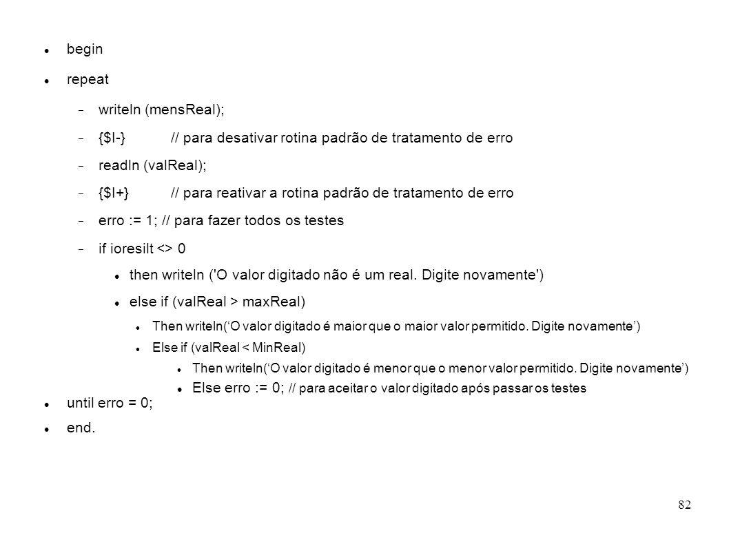 82 begin repeat writeln (mensReal); {$I-} // para desativar rotina padrão de tratamento de erro readln (valReal); {$I+} // para reativar a rotina padr