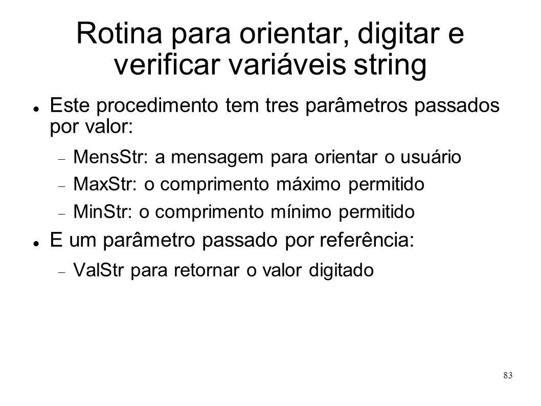 83 Rotina para orientar, digitar e verificar variáveis string Este procedimento tem tres parâmetros passados por valor: MensStr: a mensagem para orien