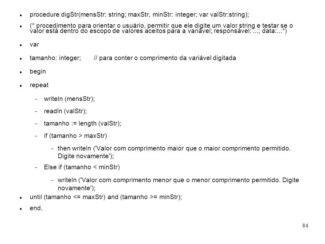 84 procedure digStr(mensStr: string; maxStr, minStr: integer; var valStr:string); (* procedimento para orientar o usuário, permitir que ele digite um
