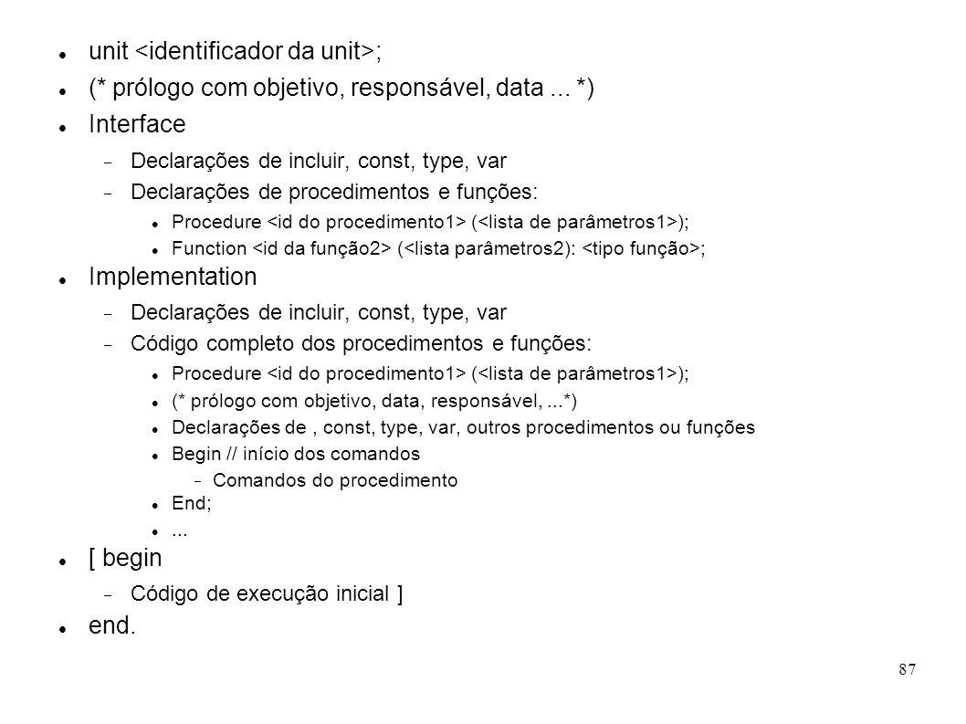 87 unit ; (* prólogo com objetivo, responsável, data... *) Interface Declarações de incluir, const, type, var Declarações de procedimentos e funções: