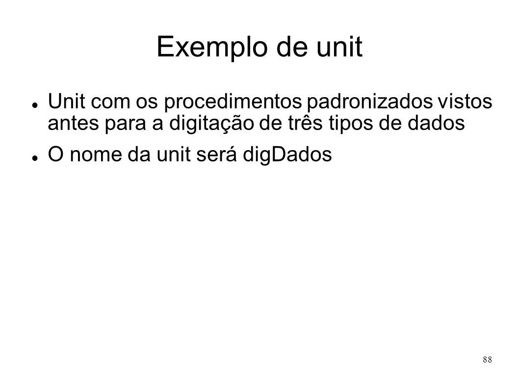 88 Exemplo de unit Unit com os procedimentos padronizados vistos antes para a digitação de três tipos de dados O nome da unit será digDados