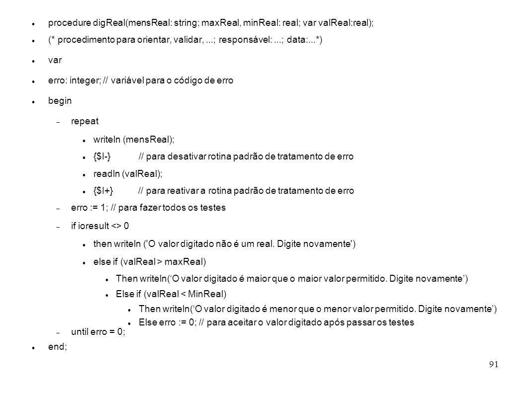 91 procedure digReal(mensReal: string; maxReal, minReal: real; var valReal:real); (* procedimento para orientar, validar,...; responsável:...; data:..