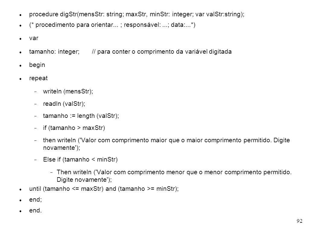 92 procedure digStr(mensStr: string; maxStr, minStr: integer; var valStr:string); (* procedimento para orientar... ; responsável:...; data:...*) var t