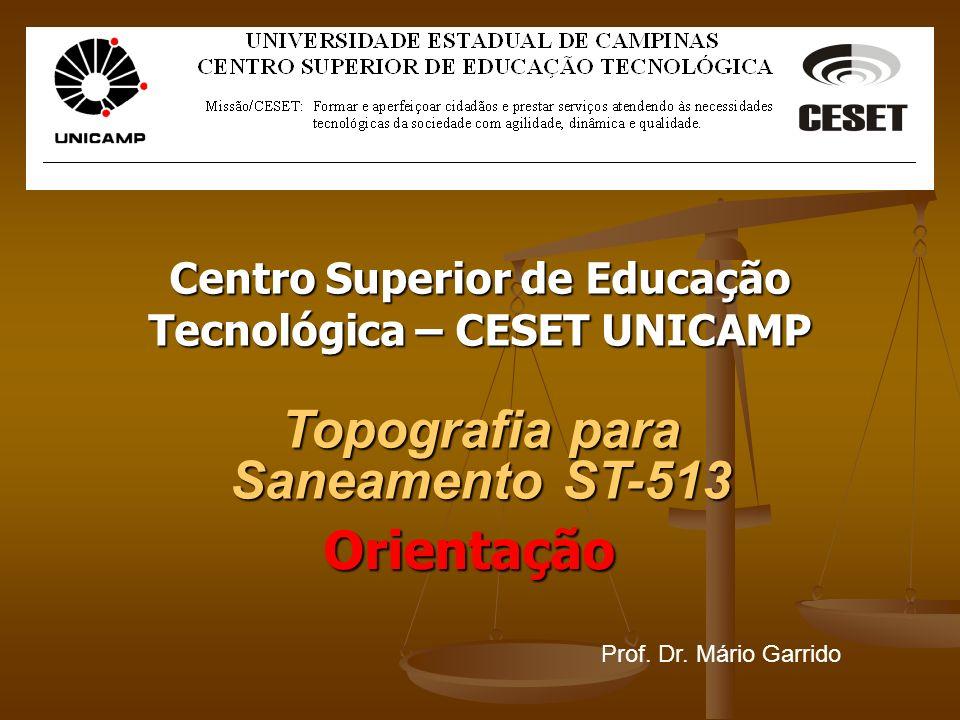 Centro Superior de Educação Tecnológica – CESET UNICAMP Topografia para Saneamento ST-513 Prof. Dr. Mário Garrido Orientação
