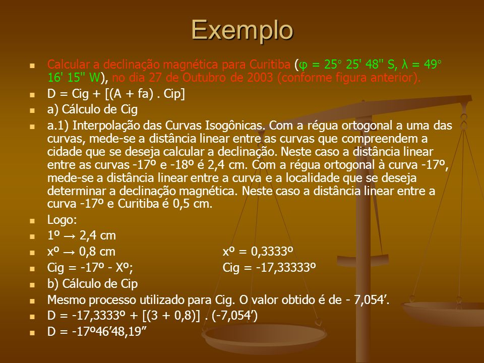 Exemplo Calcular a declinação magnética para Curitiba (φ = 25° 25' 48'' S, λ = 49° 16' 15'' W), no dia 27 de Outubro de 2003 (conforme figura anterior