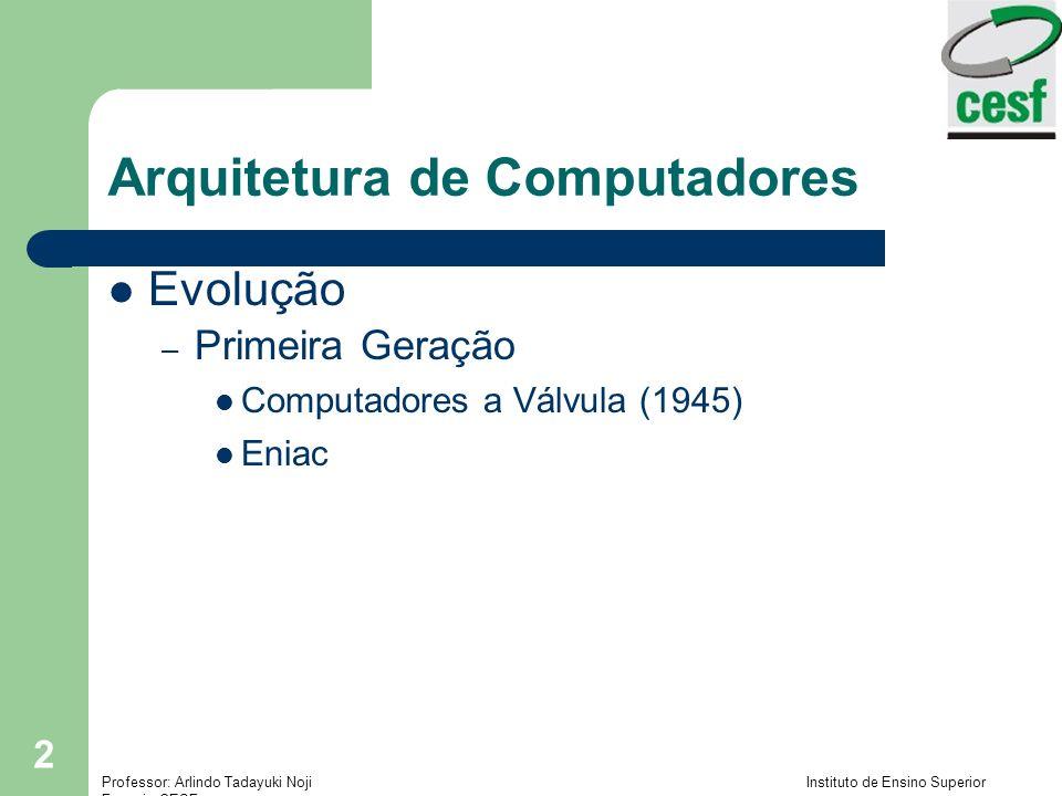 Professor: Arlindo Tadayuki Noji Instituto de Ensino Superior Fucapi - CESF 13 Arquitetura de Computadores Evolução do Pentium – Pentium: Tecnologia superescalar (múltiplas instruções em paralelo) Primeira CPU de 64 bits (interno) compatível com a família PC – Pentium II: Incorporou a tecnologia Intel MMX (vídeo, aúdio, gráficos) – Pentium III: Instruções de ponto flutuante adicionais para software 3D – Merced: Nova geração de processadores Intel Organização de 64 bits