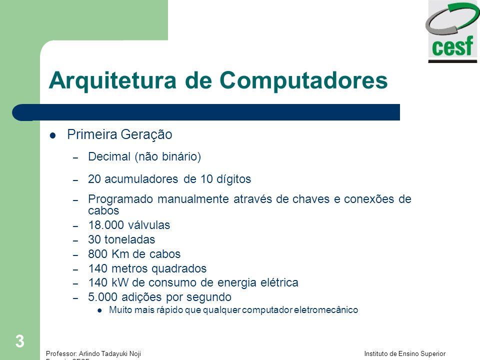 Professor: Arlindo Tadayuki Noji Instituto de Ensino Superior Fucapi - CESF 4 Arquitetura de Computadores Conceito de Programa Armazenado – Concebido simultaneamente por von Neumman e Turing.