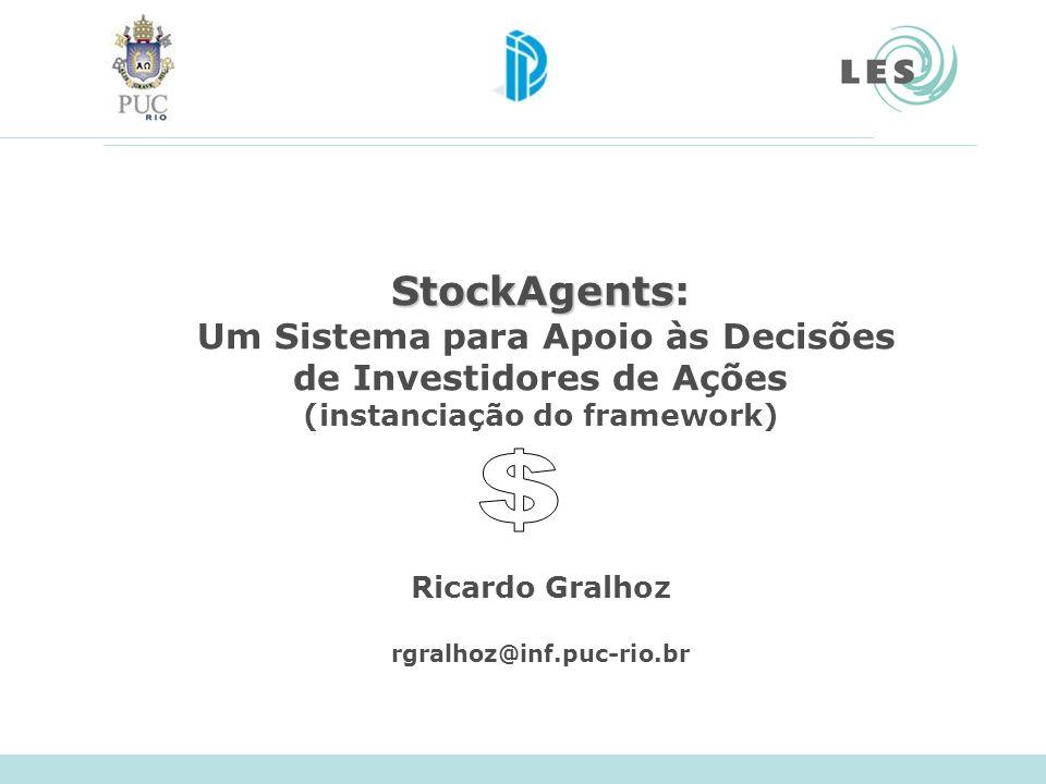 StockAgents StockAgents: Um Sistema para Apoio às Decisões de Investidores de Ações (instanciação do framework) Ricardo Gralhoz rgralhoz@inf.puc-rio.b