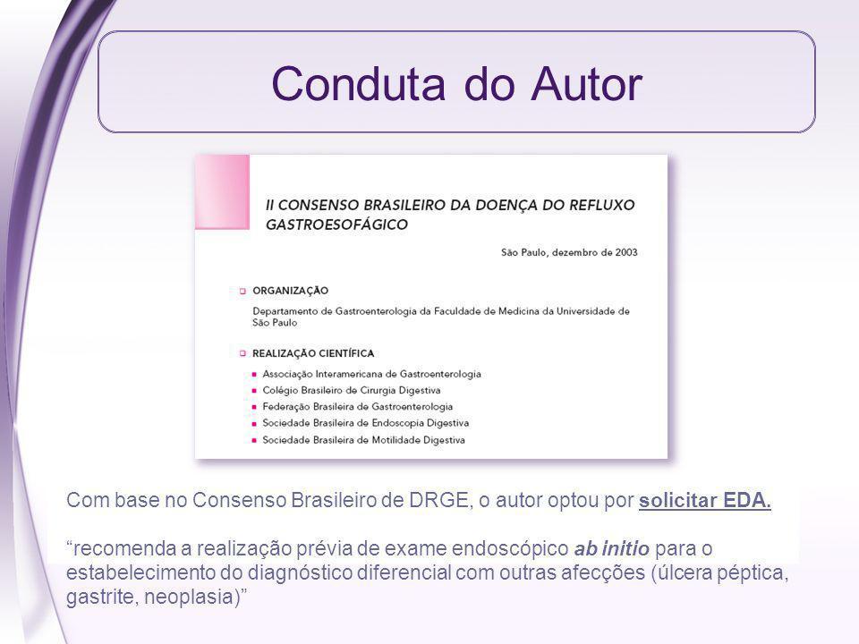 Conduta do Autor Com base no Consenso Brasileiro de DRGE, o autor optou por solicitar EDA. recomenda a realização prévia de exame endoscópico ab initi
