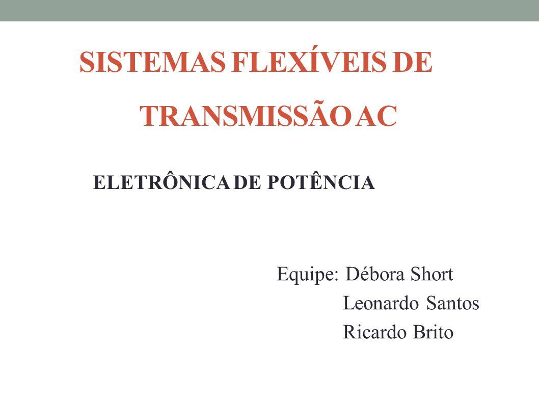 SISTEMAS FLEXÍVEIS DE TRANSMISSÃO AC ELETRÔNICA DE POTÊNCIA Equipe: Débora Short Leonardo Santos Ricardo Brito