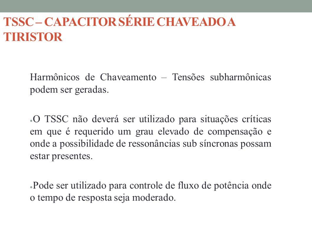 Harmônicos de Chaveamento – Tensões subharmônicas podem ser geradas. O TSSC não deverá ser utilizado para situações críticas em que é requerido um gra