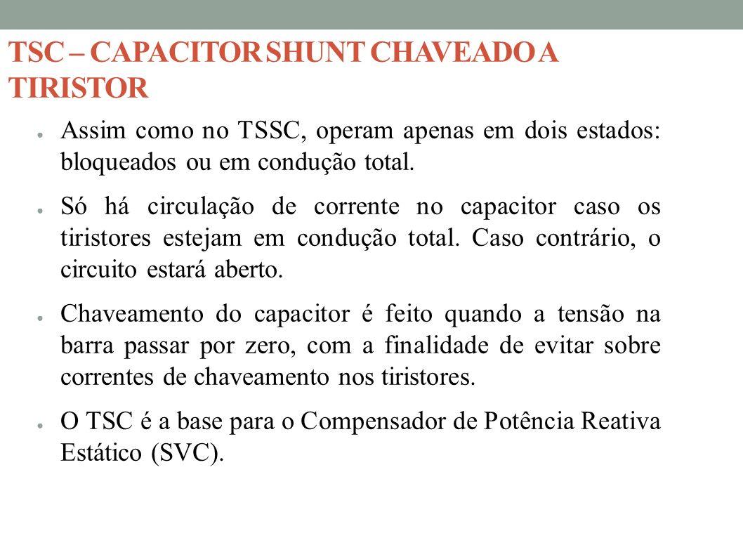 TSC – CAPACITOR SHUNT CHAVEADO A TIRISTOR Assim como no TSSC, operam apenas em dois estados: bloqueados ou em condução total. Só há circulação de corr