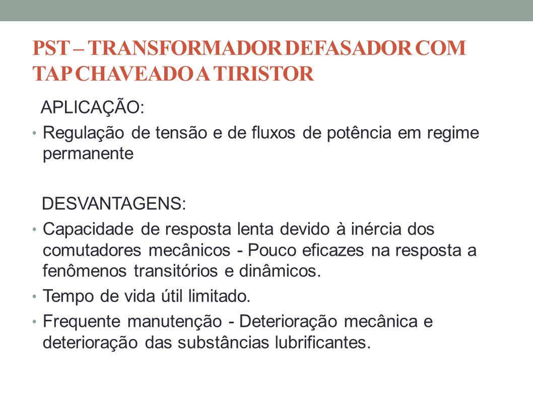 PST – TRANSFORMADOR DEFASADOR COM TAP CHAVEADO A TIRISTOR APLICAÇÃO: Regulação de tensão e de fluxos de potência em regime permanente DESVANTAGENS: Ca