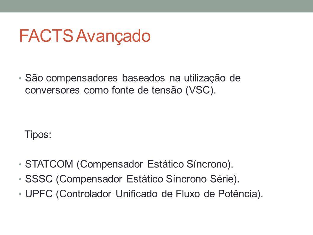 FACTS Avançado São compensadores baseados na utilização de conversores como fonte de tensão (VSC). Tipos: STATCOM (Compensador Estático Síncrono). SSS