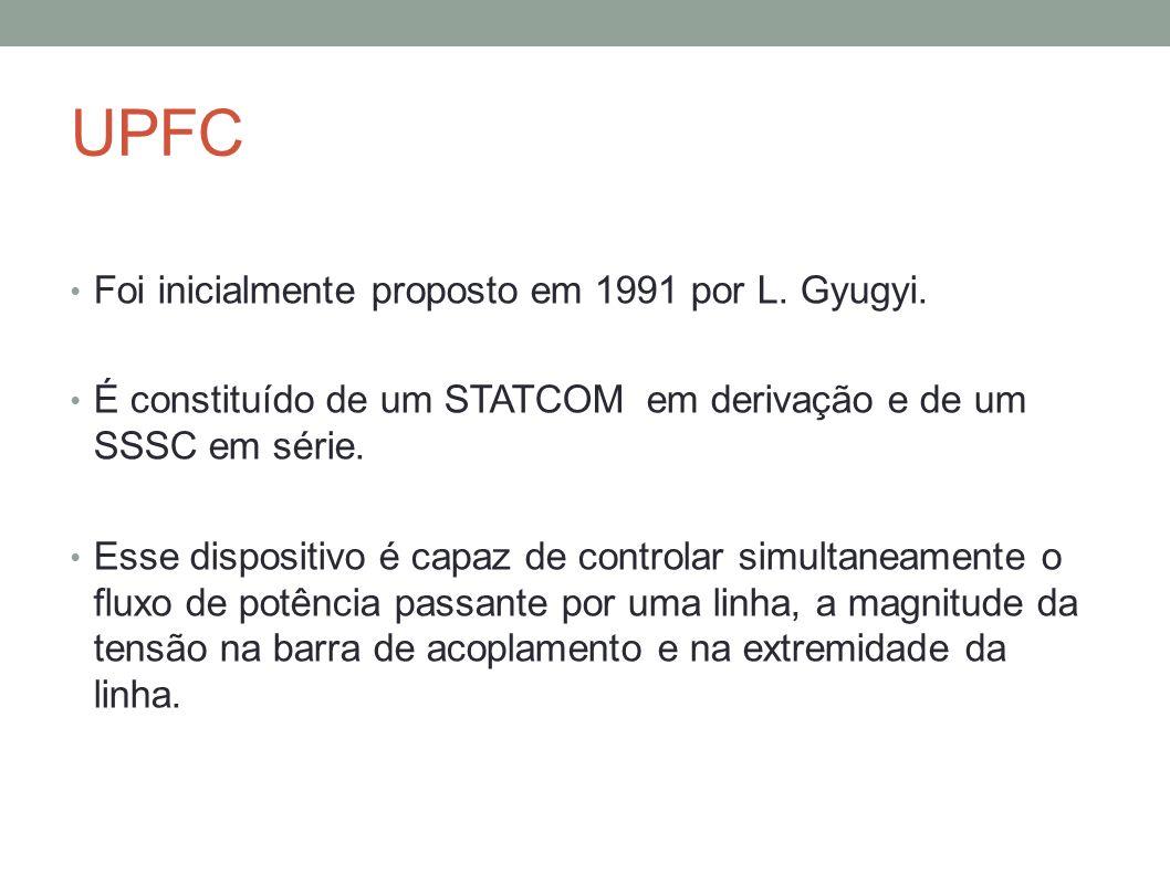 UPFC Foi inicialmente proposto em 1991 por L. Gyugyi. É constituído de um STATCOM em derivação e de um SSSC em série. Esse dispositivo é capaz de cont