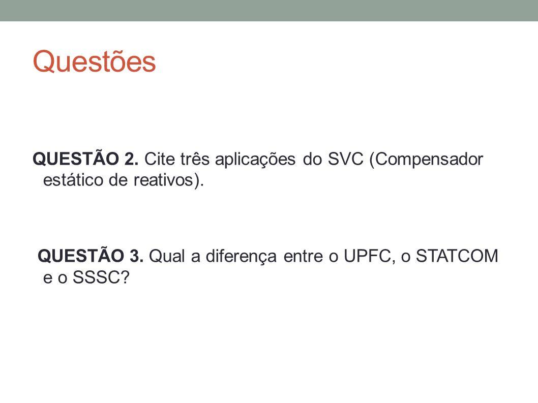 Questões QUESTÃO 2. Cite três aplicações do SVC (Compensador estático de reativos). QUESTÃO 3. Qual a diferença entre o UPFC, o STATCOM e o SSSC?